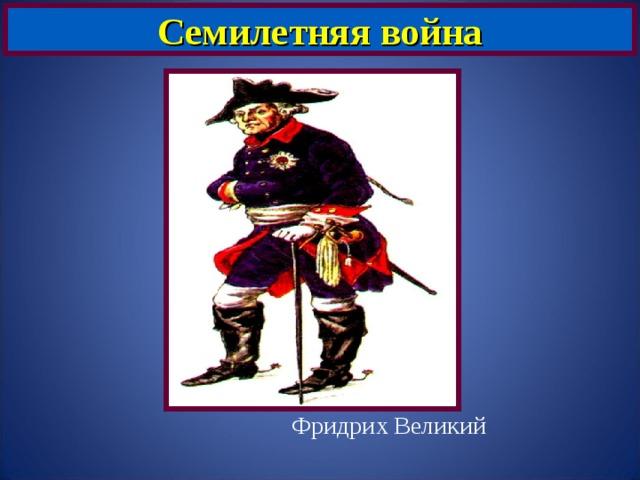Семилетняя война  Фридрих Великий