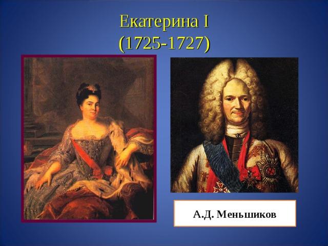 Екатерина I  (1725-1727) А.Д. Меньшиков