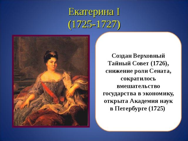Екатерина I  (1725-1727) Создан Верховный Тайный Совет (1726), снижение роли Сената, сократилось вмешательство государства в экономику, открыта Академия наук в Петербурге (1725)