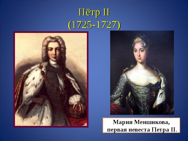 Пётр II  (1725-1727) Мария Меншикова,  первая невеста Петра II .