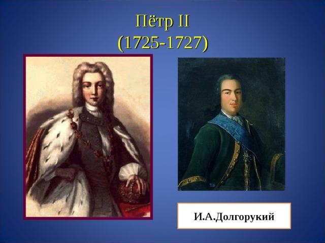Пётр II  (1725-1727) И.А.Долгорукий