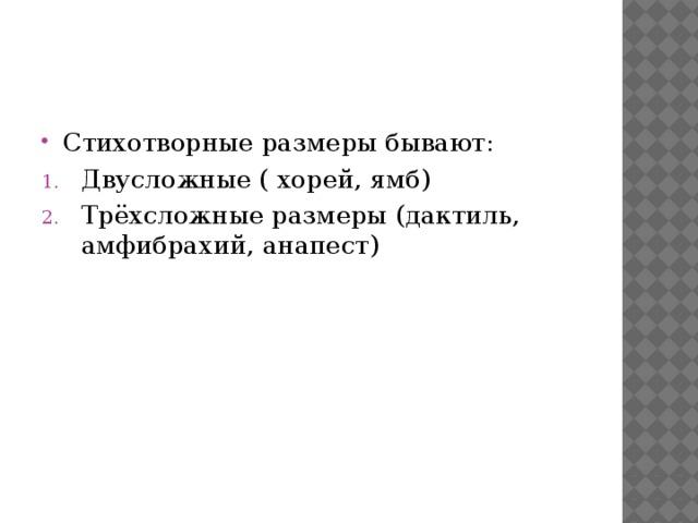 Стихотворные размеры бывают: Двусложные ( хорей, ямб) Трёхсложные размеры (дактиль, амфибрахий, анапест)