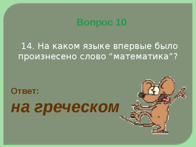 """Вопрос 10  14. На каком языке впервые было произнесено слово """"математика""""? Ответ: на греческом"""
