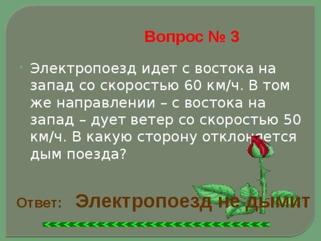 Вопрос № 3 Электропоезд идет с востока на запад со скоростью 60 км/ч. В том же направлении – с востока на запад – дует ветер со скоростью 50 км/ч. В какую сторону отклоняется дым поезда? Ответ:  Электропоезд не дымит
