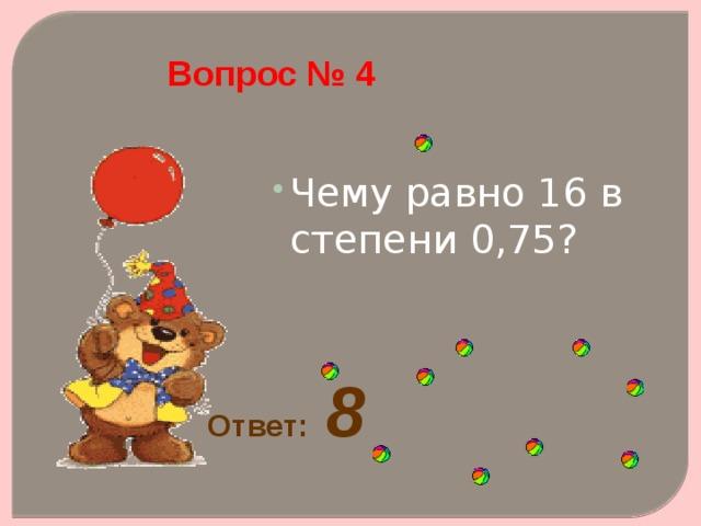 Вопрос № 4 Чему равно 16 в степени 0,75?   Чему равно 16 в степени 0,75?   Ответ: 8