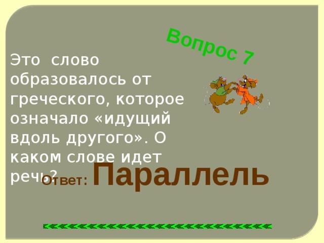 Вопрос 7 Это слово образовалось от греческого, которое означало «идущий вдоль другого». О каком слове идет речь? Ответ: Параллель