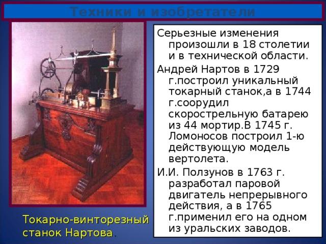 Техники и изобретатели Серьезные изменения произошли в 18 столетии и в технической области. Андрей Нартов в 1729 г.построил уникальный токарный станок,а в 1744 г.соорудил скорострельную батарею из 44 мортир.В 1745 г. Ломоносов построил 1-ю действующую модель вертолета. И.И. Ползунов в 1763 г. разработал паровой двигатель непрерывного действия, а в 1765 г.применил его на одном из уральских заводов. Токарно-винторезный станок Нартова .