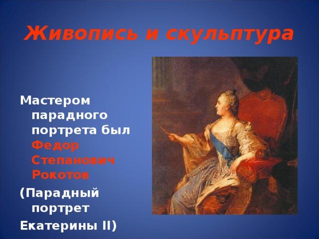 Живопись и скульптура Мастером парадного портрета был  Федор Степанович Рокотов (Парадный портрет Екатерины II )