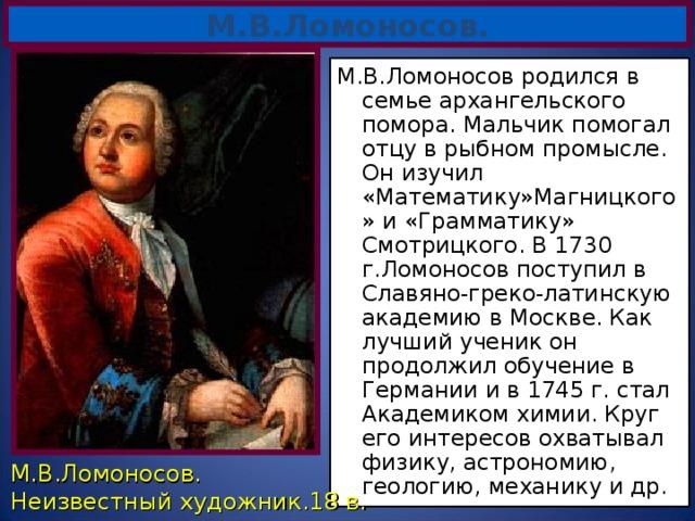 М.В.Ломоносов. М.В.Ломоносов родился в семье архангельского помора. Мальчик помогал отцу в рыбном промысле. Он изучил «Математику»Магницкого» и «Грамматику» Смотрицкого. В 1730 г.Ломоносов поступил в Славяно-греко-латинскую академию в Москве. Как лучший ученик он продолжил обучение в Германии и в 1745 г. стал Академиком химии. Круг его интересов охватывал физику, астрономию, геологию, механику и др. М.В.Ломоносов. Неизвестный художник.18 в.