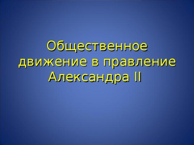 Общественное движение в правление Александра II