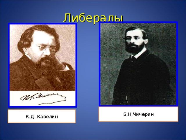 Либералы Б.Н.Чичерин К.Д. Кавелин