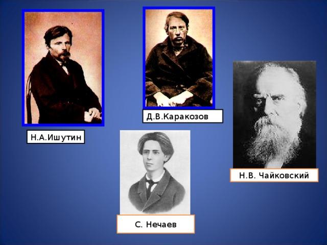 Д.В.Каракозов Н.А.Ишутин Н.В. Чайковский С. Нечаев