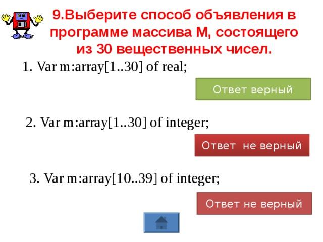 9.Выберите способ объявления в программе массива М, состоящего из 30 вещественных чисел. 1. Var m:array[1..30] of real; Ответ верный 2. Var m:array[1..30] of integer; Ответ не верный 3. Var m:array[10..39] of integer; Ответ не верный