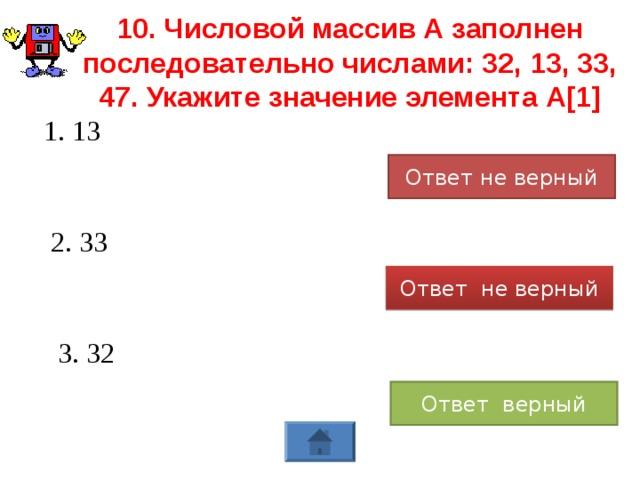 10. Числовой массив А заполнен последовательно числами: 32, 13, 33, 47. Укажите значение элемента А[1] 1. 13 Ответ не верный 2. 33 Ответ не верный 3. 32 Ответ верный