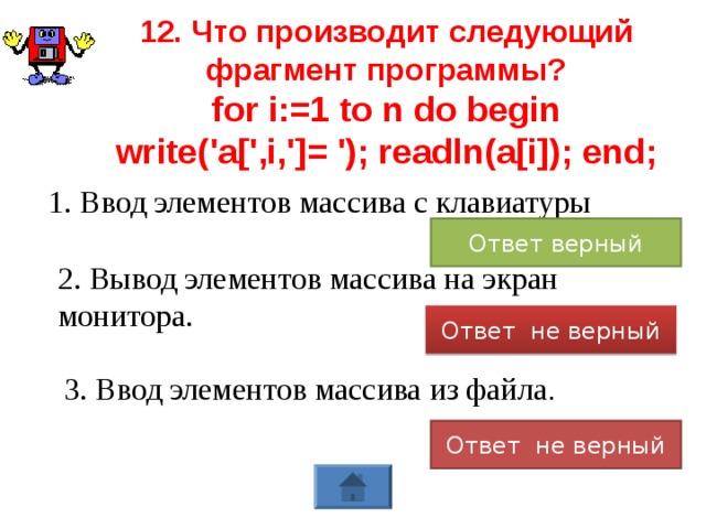 12. Что производит следующий фрагмент программы? for i:=1 to n do begin write('a[',i,']= '); readln(a[i]); end;  1. Ввод элементов массива с клавиатуры Ответ верный 2. Вывод элементов массива на экран монитора. Ответ не верный 3. Ввод элементов массива из файла . Ответ не верный