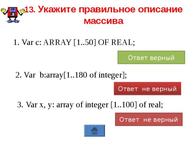 13. Укажите правильное описание массива 1. Var c: ARRAY [1..50] OF REAL; Ответ верный 2. Var b:array[1..180 of integer]; Ответ не верный 3. Var x, y: array of integer [1..100] of real; Ответ не верный