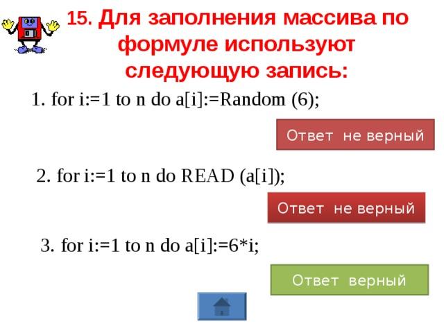 15. Для заполнения массива по формуле используют следующую запись: 1. for i:=1 to n do a[i]:=Random (6); Ответ не верный 2. for i:=1 to n do READ (a[i]); Ответ не верный 3. for i:=1 to n do a[i]:=6*i; Ответ верный