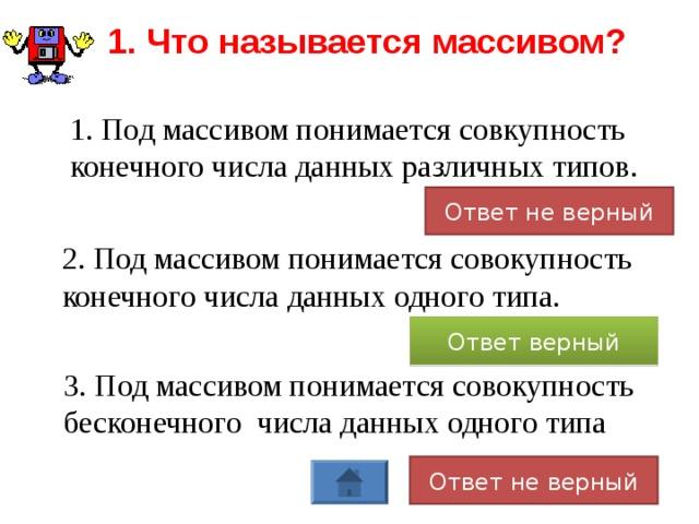 1. Что называется массивом?  1. Под массивом понимается совкупность конечного числа данных различных типов. Ответ не верный 2. Под массивом понимается совокупность конечного числа данных одного типа. Ответ верный 3. Под массивом понимается совокупность бесконечного числа данных одного типа Ответ не верный