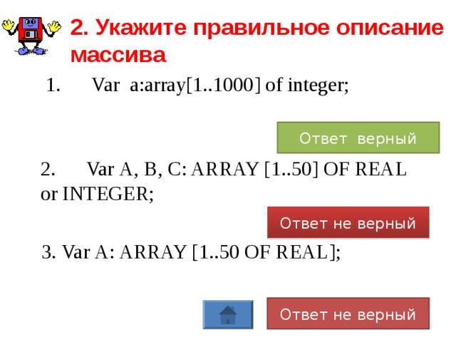 2. Укажите правильное описание массива  1.  Var a:array[1..1000] of integer; Ответ верный 2.  Var А, В, С: ARRAY [1..50] OF REAL or INTEGER; Ответ не верный 3. Var А: ARRAY [1..50 OF REAL]; Ответ не верный