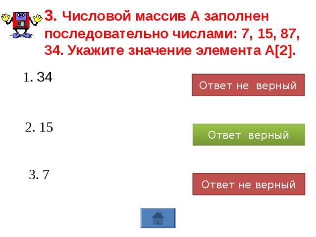 3. Числовой массив А заполнен последовательно числами: 7, 15, 87, 34. Укажите значение элемента А[2]. 1. 34 Ответ не верный 2. 15 Ответ верный 3. 7 Ответ не верный
