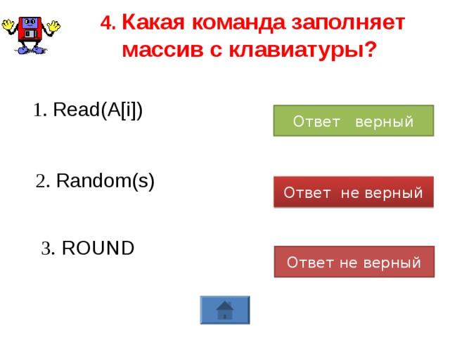 4. Какая команда заполняет массив с клавиатуры? 1. Read(A[i]) Ответ верный 2. Rаndom (s) Ответ не верный 3. ROUND Ответ не верный