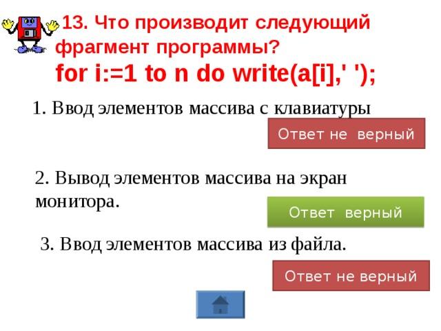 13. Что производит следующий фрагмент программы? for i:=1 to n do write(a[i],' '); 1. Ввод элементов массива с клавиатуры Ответ не верный 2. Вывод элементов массива на экран монитора. Ответ верный 3. Ввод элементов массива из файла. Ответ не верный