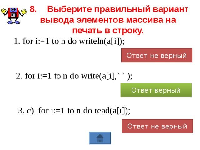 8.  Выберите правильный вариант вывода элементов массива на печать в строку. 1. for i:=1 to n do writeln(a[i]); Ответ не верный 2. for i:=1 to n do write(a[i],` ` ); Ответ верный 3. c)  for i:=1 to n do read(a[i]); Ответ не верный