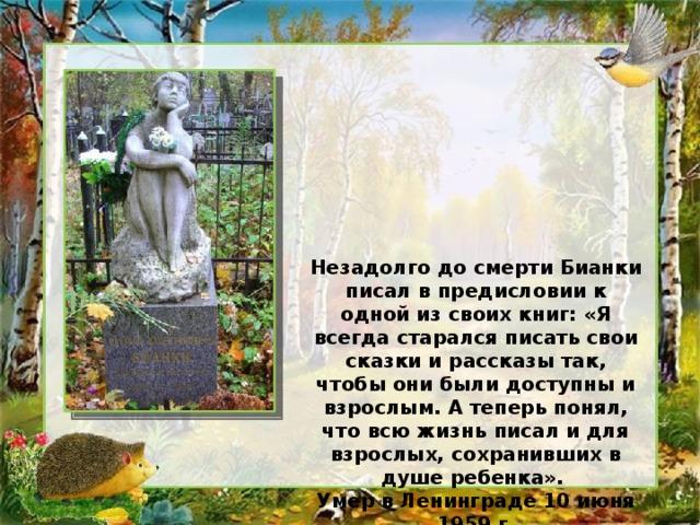 Незадолго до смерти Бианки писал в предисловии к одной из своих книг: «Я всегда старался писать свои сказки и рассказы так, чтобы они были доступны и взрослым. А теперь понял, что всю жизнь писал и для взрослых, сохранивших в душе ребенка». Умер в Ленинграде 10 июня 1959 г.
