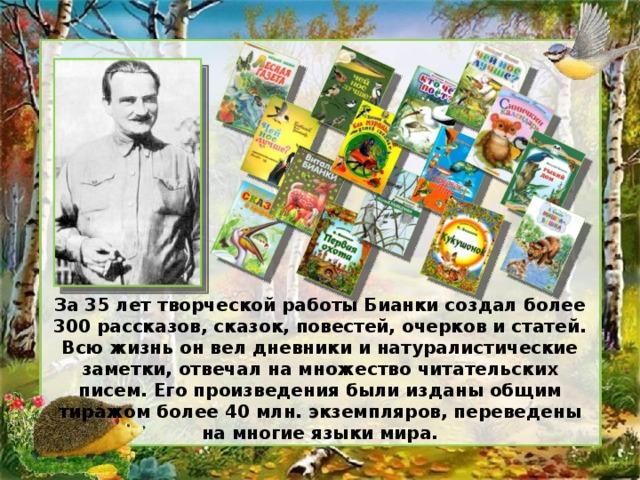 За 35 лет творческой работы Бианки создал более 300 рассказов, сказок, повестей, очерков и статей. Всю жизнь он вел дневники и натуралистические заметки, отвечал на множество читательских писем. Его произведения были изданы общим тиражом более 40 млн. экземпляров, переведены на многие языки мира.