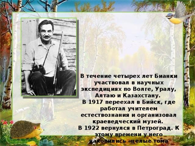 В течение четырех лет Бианки участвовал в научных экспедициях по Волге, Уралу, Алтаю и Казахстану. В 1917 переехал в Бийск, где работал учителем естествознания и организовал краеведческий музей. В 1922 вернулся в Петроград. К этому времени у него накопились «целые тома записок»