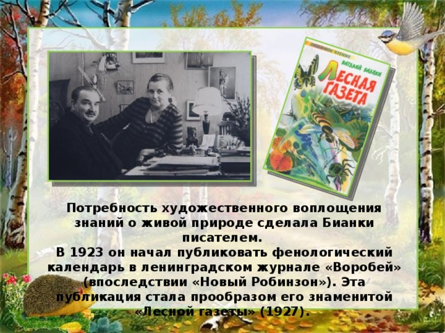 Потребность художественного воплощения знаний о живой природе сделала Бианки писателем. В 1923 он начал публиковать фенологический календарь в ленинградском журнале «Воробей» (впоследствии «Новый Робинзон»). Эта публикация стала прообразом его знаменитой «Лесной газеты» (1927).