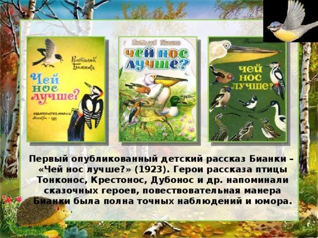 Первый опубликованный детский рассказ Бианки – «Чей нос лучше?» (1923). Герои рассказа птицы Тонконос, Крестонос, Дубонос и др. напоминали сказочных героев, повествовательная манера Бианки была полна точных наблюдений и юмора.