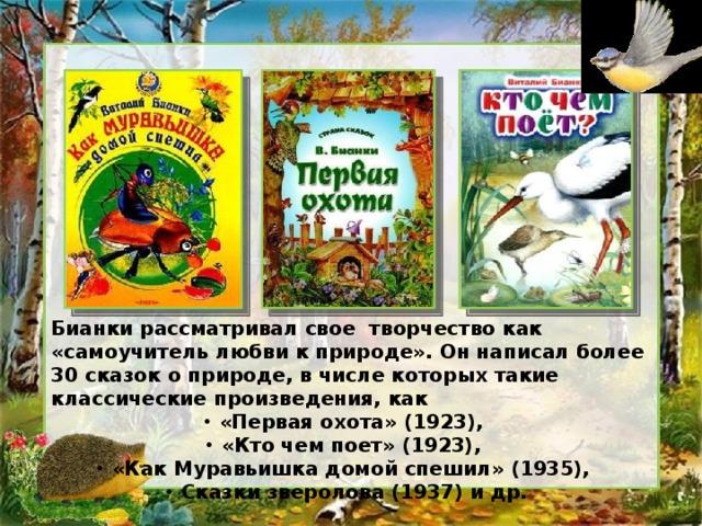 Бианки рассматривал свое творчество как «самоучитель любви к природе». Он написал более 30 сказок о природе, в числе которых такие классические произведения, как