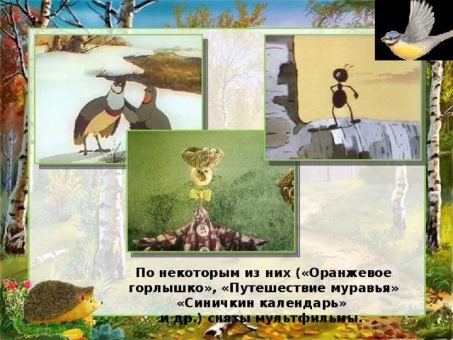 По некоторым из них («Оранжевое горлышко», «Путешествие муравья» «Синичкин календарь» и др.) сняты мультфильмы.