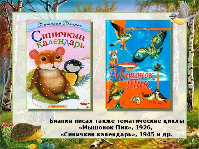 Бианки писал также тематические циклы «Мышонок Пик», 1926, «Синичкин календарь», 1945 и др.