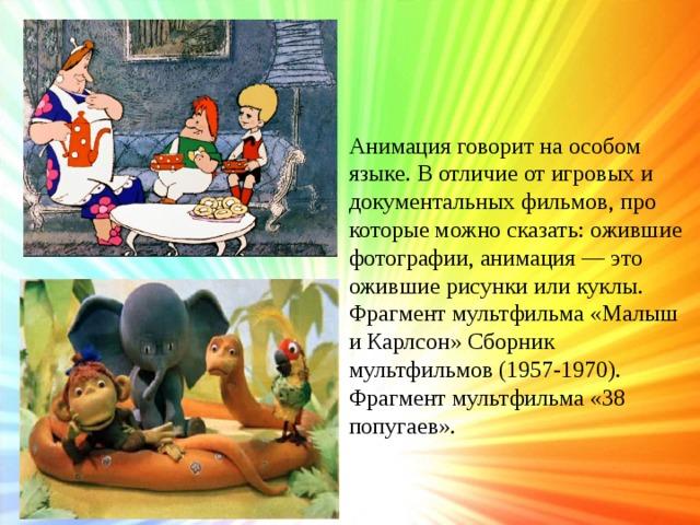 Анимация говорит на особом языке. В отличие от игровых и документальных фильмов, про которые можно сказать: ожившие фотографии, анимация — это ожившие рисунки или куклы. Фрагмент мультфильма «Малыш и Карлсон» Сборник мультфильмов (1957-1970). Фрагмент мультфильма «38 попугаев».