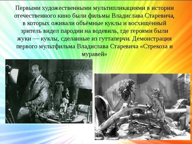 Первыми художественными мультипликациями в истории отечественного кино были фильмы Владислава Старевича, в которых оживали объёмные куклы и восхищённый зритель видел пародии на водевиль, где героями были жуки — куклы, сделанные из гуттаперчи. Демонстрация первого мультфильма Владислава Старевича «Стрекоза и муравей»