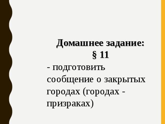 Домашнее задание: § 11 - подготовить сообщение о закрытых городах (городах - призраках)
