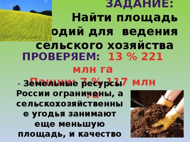 Задание:   Найти площадь угодий для ведения сельского хозяйства Проверяем: 13 % 221 млн га Пашни: 7 % 117 млн га - Земельные ресурсы России ограничены, а сельскохозяйственные угодья занимают еще меньшую площадь, и качество их ухудшаются.