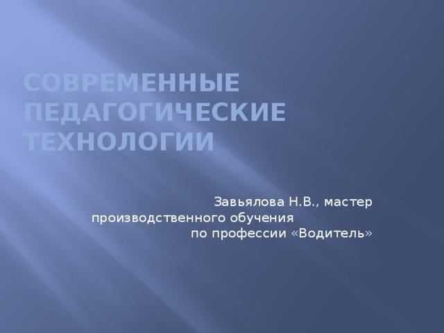 Современные педагогические технологии Завьялова Н.В., мастер производственного обучения по профессии «Водитель»
