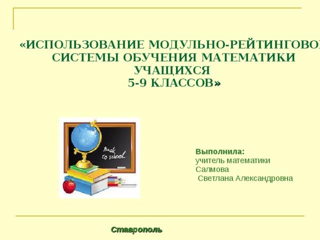 «ИСПОЛЬЗОВАНИЕ МОДУЛЬНО-РЕЙТИНГОВОЙ СИСТЕМЫ ОБУЧЕНИЯ МАТЕМАТИКИ УЧАЩИХСЯ  5-9 КЛАССОВ »        Выполнила: учитель математики Салмова  Светлана Александровна Ставрополь