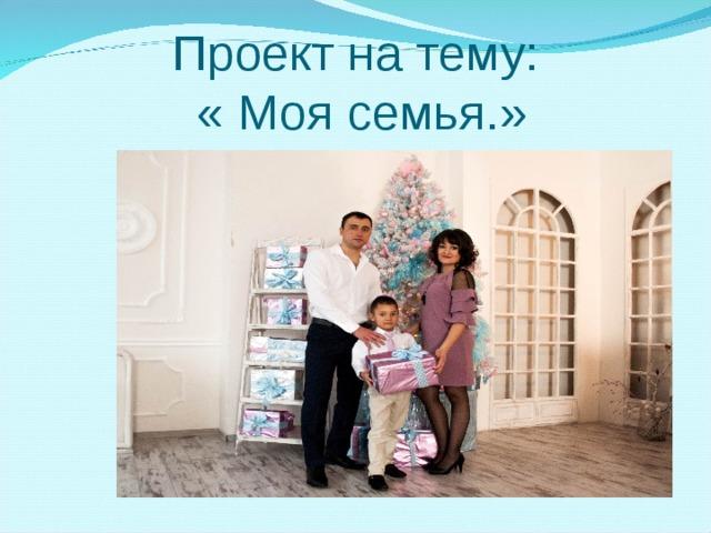 Проект на тему:  « Моя семья.»