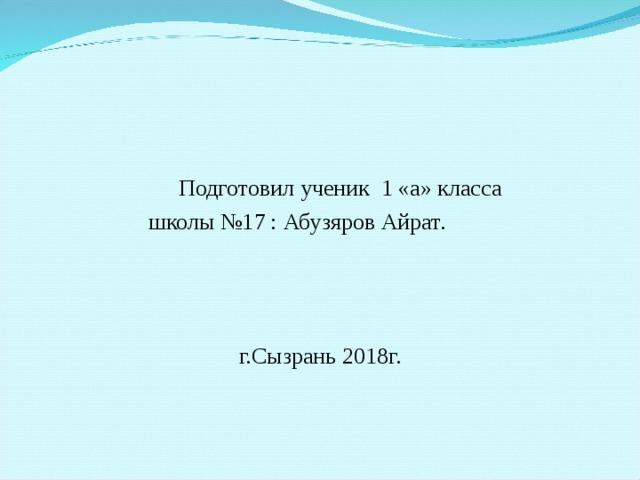 Подготовил ученик 1 «а» класса  школы №17 : Абузяров Айрат. г.Сызрань 2018г.