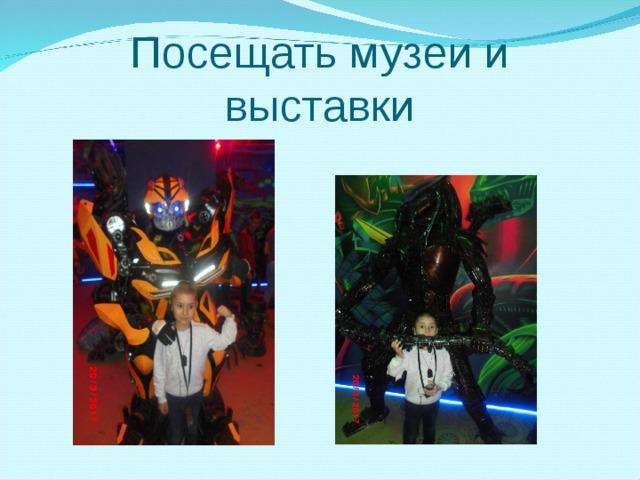 Посещать музеи и выставки