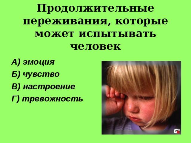 Продолжительные переживания, которые может испытывать человек А) эмоция Б) чувство В) настроение Г) тревожность