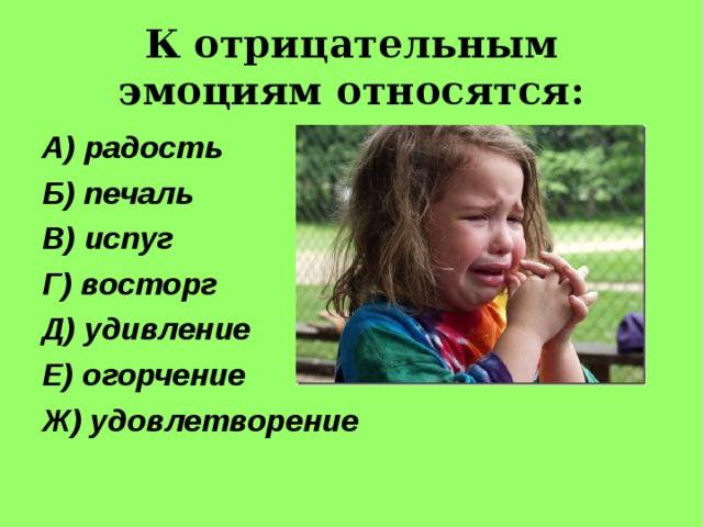 К отрицательным эмоциям относятся: А) радость Б) печаль В) испуг Г) восторг Д) удивление Е) огорчение Ж) удовлетворение