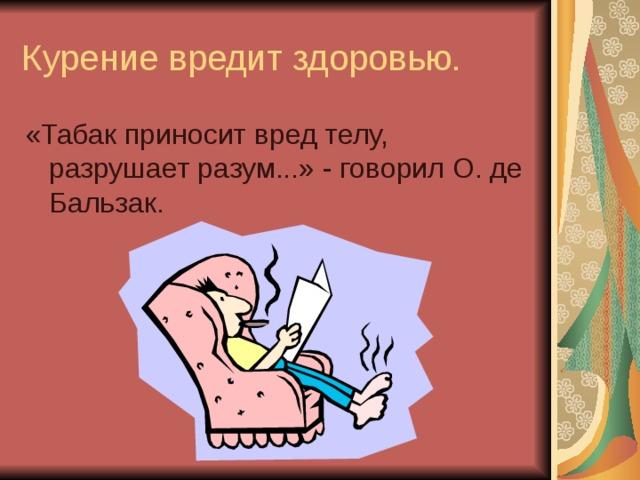 Курение вредит здоровью. «Табак приносит вред телу, разрушает разум...» - говорил О. де Бальзак.