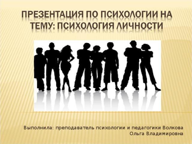 Выполнила: преподаватель психологии и педагогики Волкова Ольга Владимировна
