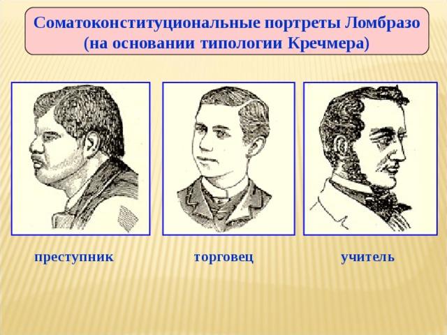 Соматоконституциональные портреты Ломбразо (на основании типологии Кречмера) преступник торговец учитель