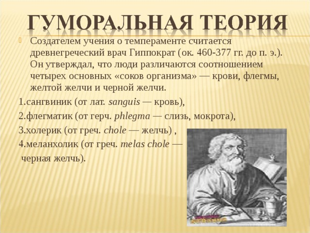 Создателем учения о темпераменте считается древнегреческий врач Гиппократ (ок. 460-377 гг. до п. э.). Он утверждал, что люди различаются соотношением четырех основных «соков организма» — крови, флегмы, желтой желчи и черной желчи.